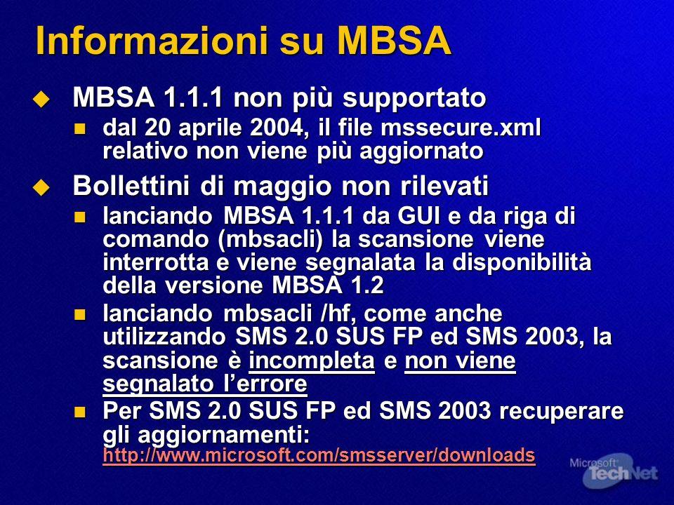 Informazioni su MBSA MBSA 1.1.1 non più supportato MBSA 1.1.1 non più supportato dal 20 aprile 2004, il file mssecure.xml relativo non viene più aggiornato dal 20 aprile 2004, il file mssecure.xml relativo non viene più aggiornato Bollettini di maggio non rilevati Bollettini di maggio non rilevati lanciando MBSA 1.1.1 da GUI e da riga di comando (mbsacli) la scansione viene interrotta e viene segnalata la disponibilità della versione MBSA 1.2 lanciando MBSA 1.1.1 da GUI e da riga di comando (mbsacli) la scansione viene interrotta e viene segnalata la disponibilità della versione MBSA 1.2 lanciando mbsacli /hf, come anche utilizzando SMS 2.0 SUS FP ed SMS 2003, la scansione è incompleta e non viene segnalato lerrore lanciando mbsacli /hf, come anche utilizzando SMS 2.0 SUS FP ed SMS 2003, la scansione è incompleta e non viene segnalato lerrore Per SMS 2.0 SUS FP ed SMS 2003 recuperare gli aggiornamenti: http://www.microsoft.com/smsserver/downloads Per SMS 2.0 SUS FP ed SMS 2003 recuperare gli aggiornamenti: http://www.microsoft.com/smsserver/downloads http://www.microsoft.com/smsserver/downloads