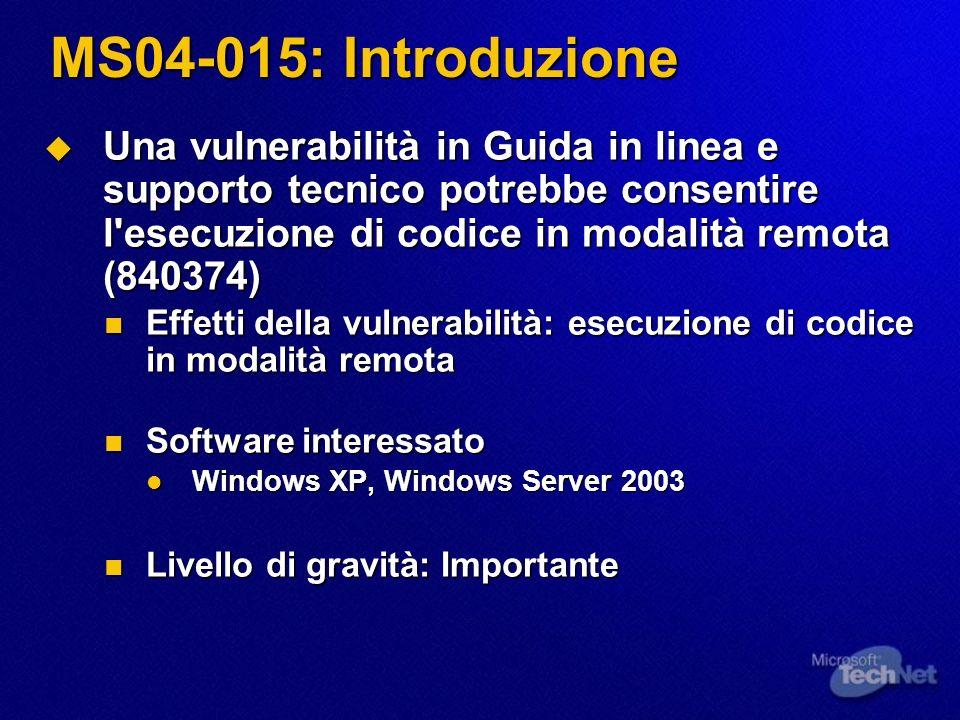 MS04-015: Introduzione Una vulnerabilità in Guida in linea e supporto tecnico potrebbe consentire l esecuzione di codice in modalità remota (840374) Una vulnerabilità in Guida in linea e supporto tecnico potrebbe consentire l esecuzione di codice in modalità remota (840374) Effetti della vulnerabilità: esecuzione di codice in modalità remota Effetti della vulnerabilità: esecuzione di codice in modalità remota Software interessato Software interessato Windows XP, Windows Server 2003 Windows XP, Windows Server 2003 Livello di gravità: Importante Livello di gravità: Importante