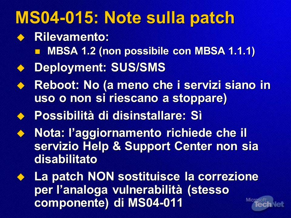 MS04-015: Note sulla patch Rilevamento: Rilevamento: MBSA 1.2 (non possibile con MBSA 1.1.1) MBSA 1.2 (non possibile con MBSA 1.1.1) Deployment: SUS/SMS Deployment: SUS/SMS Reboot: No (a meno che i servizi siano in uso o non si riescano a stoppare) Reboot: No (a meno che i servizi siano in uso o non si riescano a stoppare) Possibilità di disinstallare: Sì Possibilità di disinstallare: Sì Nota: laggiornamento richiede che il servizio Help & Support Center non sia disabilitato Nota: laggiornamento richiede che il servizio Help & Support Center non sia disabilitato La patch NON sostituisce la correzione per lanaloga vulnerabilità (stesso componente) di MS04-011 La patch NON sostituisce la correzione per lanaloga vulnerabilità (stesso componente) di MS04-011