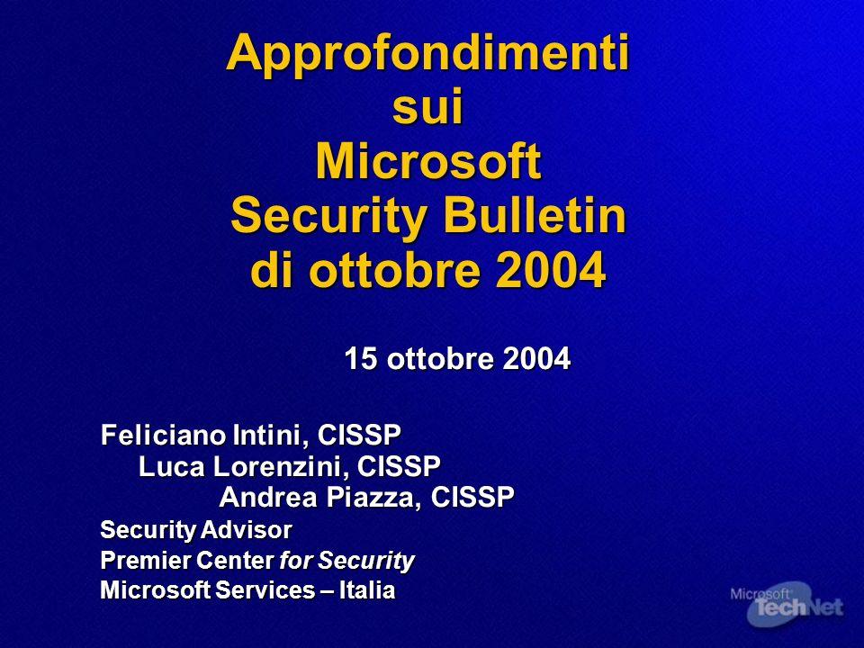 Approfondimenti sui Microsoft Security Bulletin di ottobre 2004 15 ottobre 2004 Feliciano Intini, CISSP Luca Lorenzini, CISSP Andrea Piazza, CISSP Sec