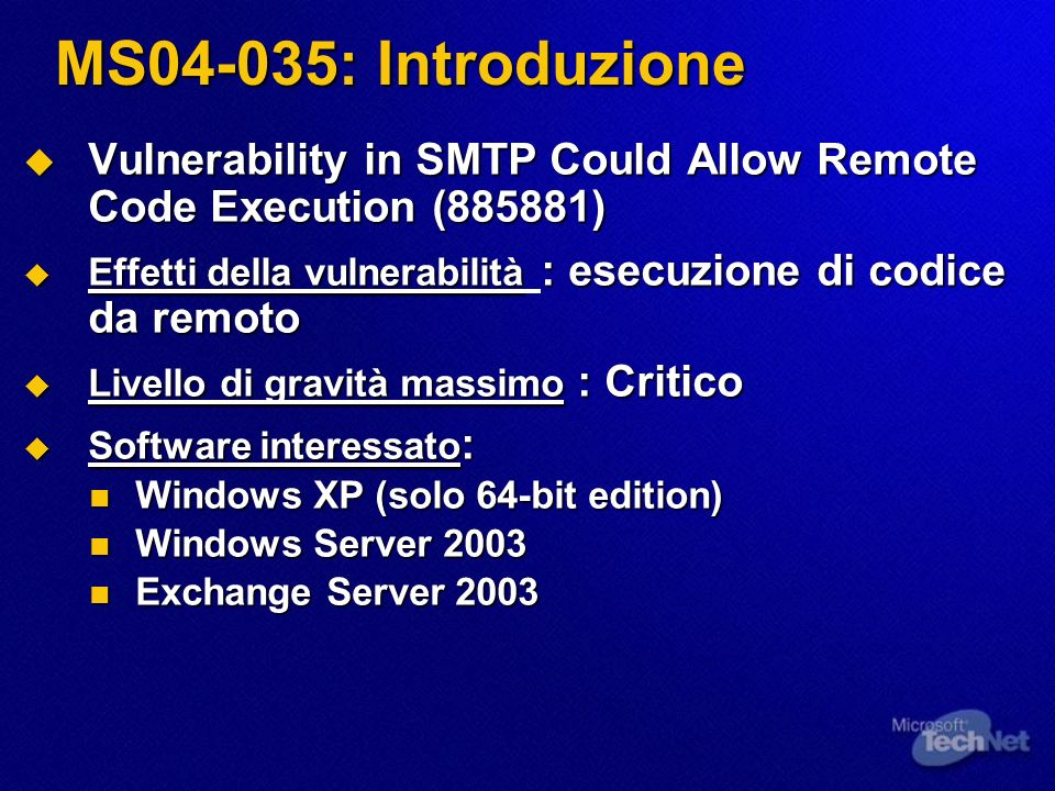 MS04-035: Introduzione Vulnerability in SMTP Could Allow Remote Code Execution (885881) Vulnerability in SMTP Could Allow Remote Code Execution (885881) Effetti della vulnerabilità : esecuzione di codice da remoto Effetti della vulnerabilità : esecuzione di codice da remoto Livello di gravità massimo : Critico Livello di gravità massimo : Critico Software interessato : Software interessato : Windows XP (solo 64-bit edition) Windows XP (solo 64-bit edition) Windows Server 2003 Windows Server 2003 Exchange Server 2003 Exchange Server 2003