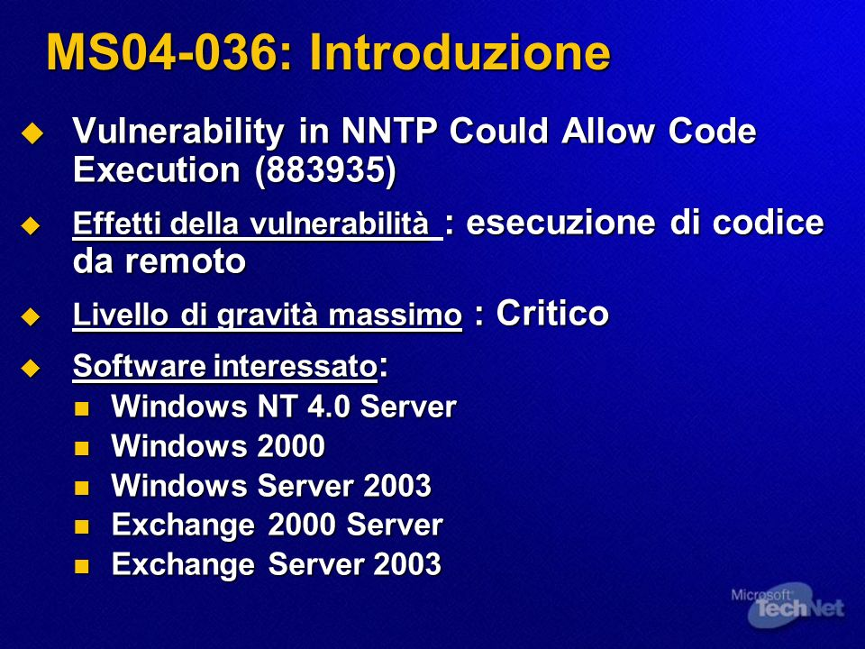 MS04-036: Introduzione Vulnerability in NNTP Could Allow Code Execution (883935) Vulnerability in NNTP Could Allow Code Execution (883935) Effetti della vulnerabilità : esecuzione di codice da remoto Effetti della vulnerabilità : esecuzione di codice da remoto Livello di gravità massimo : Critico Livello di gravità massimo : Critico Software interessato : Software interessato : Windows NT 4.0 Server Windows NT 4.0 Server Windows 2000 Windows 2000 Windows Server 2003 Windows Server 2003 Exchange 2000 Server Exchange 2000 Server Exchange Server 2003 Exchange Server 2003