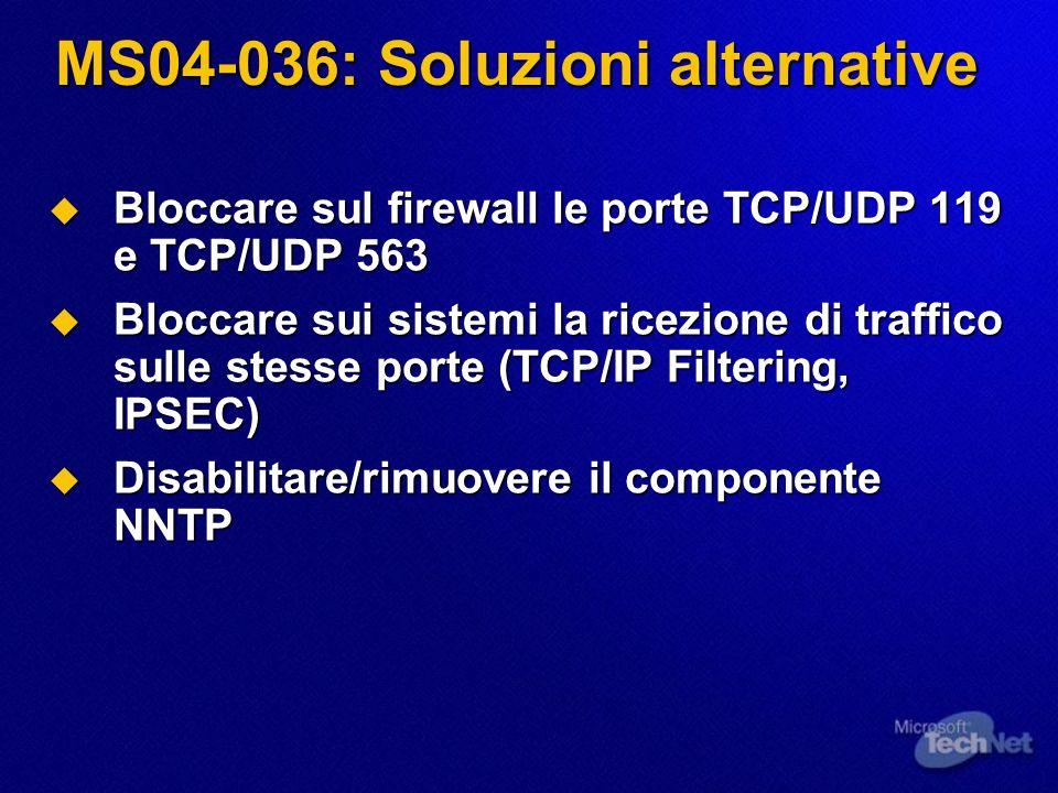 MS04-036: Soluzioni alternative Bloccare sul firewall le porte TCP/UDP 119 e TCP/UDP 563 Bloccare sul firewall le porte TCP/UDP 119 e TCP/UDP 563 Bloc