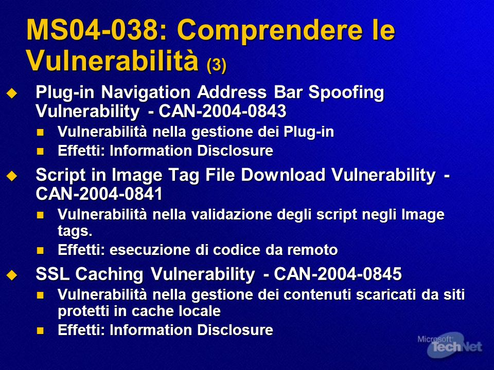 MS04-038: Comprendere le Vulnerabilità (3) Plug-in Navigation Address Bar Spoofing Vulnerability - CAN Plug-in Navigation Address Bar Spoofing Vulnerability - CAN Vulnerabilità nella gestione dei Plug-in Vulnerabilità nella gestione dei Plug-in Effetti: Information Disclosure Effetti: Information Disclosure Script in Image Tag File Download Vulnerability - CAN Script in Image Tag File Download Vulnerability - CAN Vulnerabilità nella validazione degli script negli Image tags.
