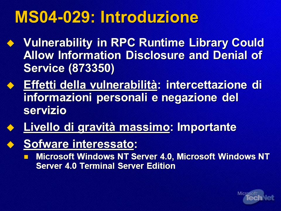 MS04-029: Introduzione Vulnerability in RPC Runtime Library Could Allow Information Disclosure and Denial of Service (873350) Vulnerability in RPC Runtime Library Could Allow Information Disclosure and Denial of Service (873350) Effetti della vulnerabilità: intercettazione di informazioni personali e negazione del servizio Effetti della vulnerabilità: intercettazione di informazioni personali e negazione del servizio Livello di gravità massimo: Importante Livello di gravità massimo: Importante Sofware interessato: Sofware interessato: Microsoft Windows NT Server 4.0, Microsoft Windows NT Server 4.0 Terminal Server Edition Microsoft Windows NT Server 4.0, Microsoft Windows NT Server 4.0 Terminal Server Edition