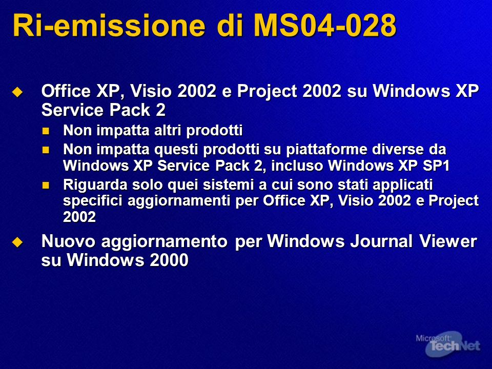 Ri-emissione di MS Office XP, Visio 2002 e Project 2002 su Windows XP Service Pack 2 Office XP, Visio 2002 e Project 2002 su Windows XP Service Pack 2 Non impatta altri prodotti Non impatta altri prodotti Non impatta questi prodotti su piattaforme diverse da Windows XP Service Pack 2, incluso Windows XP SP1 Non impatta questi prodotti su piattaforme diverse da Windows XP Service Pack 2, incluso Windows XP SP1 Riguarda solo quei sistemi a cui sono stati applicati specifici aggiornamenti per Office XP, Visio 2002 e Project 2002 Riguarda solo quei sistemi a cui sono stati applicati specifici aggiornamenti per Office XP, Visio 2002 e Project 2002 Nuovo aggiornamento per Windows Journal Viewer su Windows 2000 Nuovo aggiornamento per Windows Journal Viewer su Windows 2000