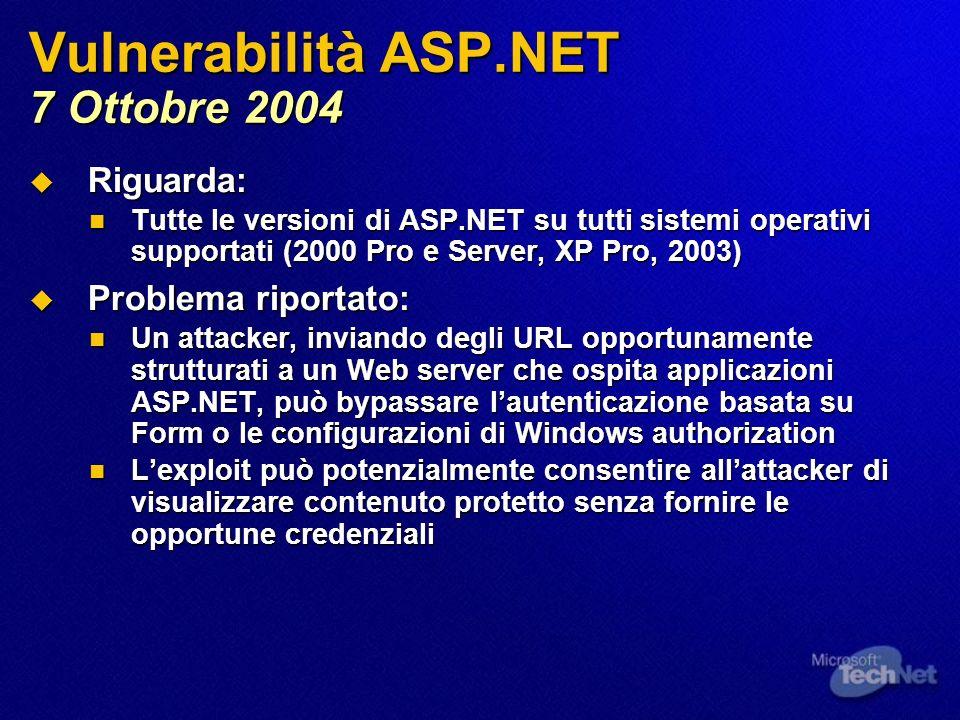 Vulnerabilità ASP.NET 7 Ottobre 2004 Riguarda: Riguarda: Tutte le versioni di ASP.NET su tutti sistemi operativi supportati (2000 Pro e Server, XP Pro