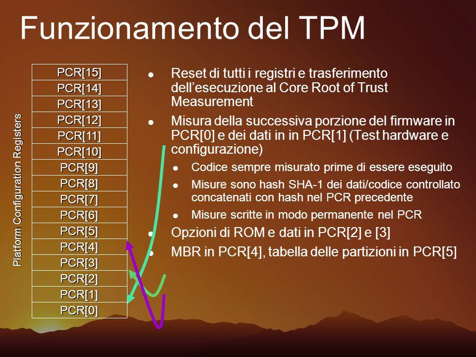 Funzionamento del TPM Controllo passato a MBR; Carica il primo settore della partizione di boot attiva in memoria Misura i primi 512 byte in PCR[8] Caricamento del settore di boot Misurazione del rimanente in PCR[9] e trasferimento dellesecuzione Codice di boot misura BOOTMGR in PCR[10] e trasferisce lesecuzione Ogni ulteriore applicazione di boot deve essere caricata dalla sola partizione criptata Il BOOTMGR trasferisce il controllo al sistema operativo OS verifica integrità di ogni eseguibile caricato PCR[0] PCR[1] PCR[2] PCR[3] PCR[4] PCR[5] PCR[6] PCR[7] PCR[8] PCR[9] PCR[10] PCR[11] PCR[12] PCR[13] PCR[14] PCR[15] Platform Configuration Registers