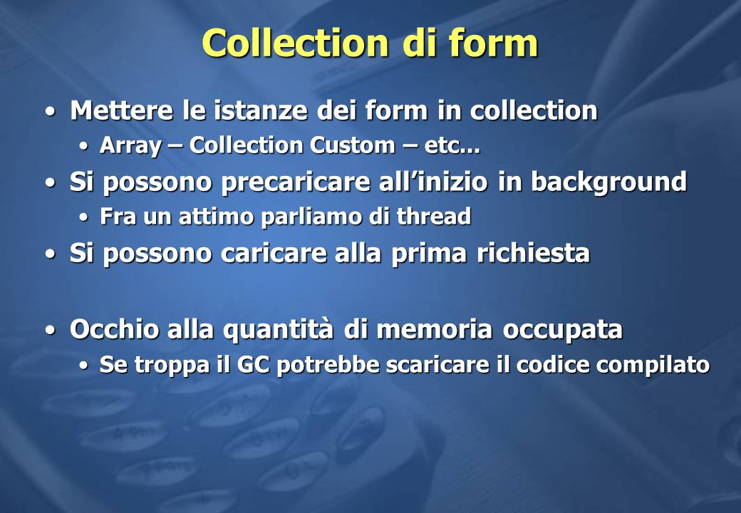 Collection di form Mettere le istanze dei form in collectionMettere le istanze dei form in collection Array – Collection Custom – etc...Array – Collection Custom – etc...