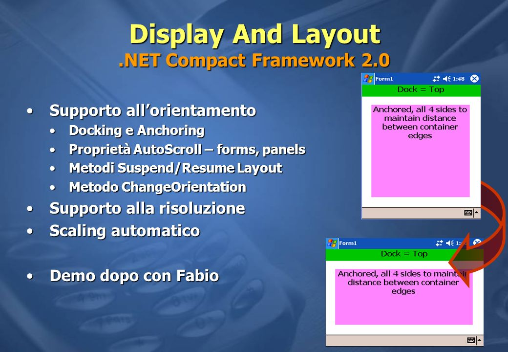 Display And Layout.NET Compact Framework 2.0 Supporto allorientamentoSupporto allorientamento Docking e AnchoringDocking e Anchoring Proprietà AutoScroll – forms, panelsProprietà AutoScroll – forms, panels Metodi Suspend/Resume LayoutMetodi Suspend/Resume Layout Metodo ChangeOrientationMetodo ChangeOrientation Supporto alla risoluzioneSupporto alla risoluzione Scaling automaticoScaling automatico Demo dopo con FabioDemo dopo con Fabio