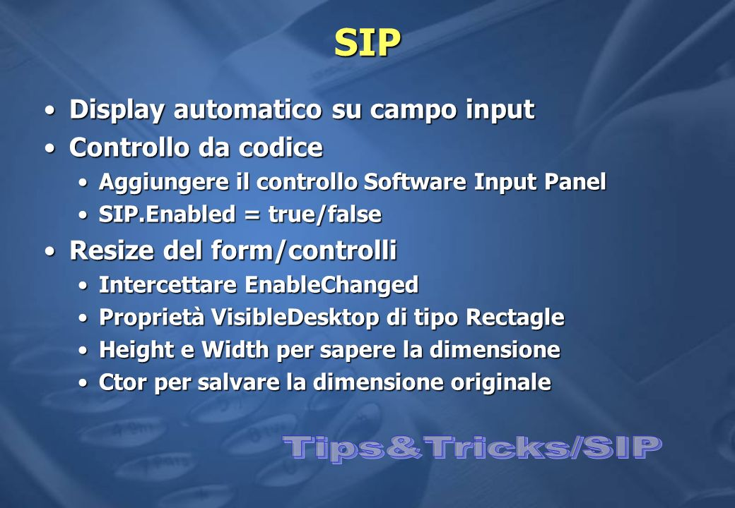 SIP Display automatico su campo inputDisplay automatico su campo input Controllo da codiceControllo da codice Aggiungere il controllo Software Input PanelAggiungere il controllo Software Input Panel SIP.Enabled = true/falseSIP.Enabled = true/false Resize del form/controlliResize del form/controlli Intercettare EnableChangedIntercettare EnableChanged Proprietà VisibleDesktop di tipo RectagleProprietà VisibleDesktop di tipo Rectagle Height e Width per sapere la dimensioneHeight e Width per sapere la dimensione Ctor per salvare la dimensione originaleCtor per salvare la dimensione originale
