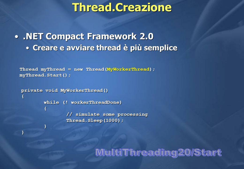 Thread.Creazione.NET Compact Framework 2.0.NET Compact Framework 2.0 Creare e avviare thread è più sempliceCreare e avviare thread è più semplice Thread myThread = new Thread(MyWorkerThread); myThread.Start(); private void MyWorkerThread() { while (.