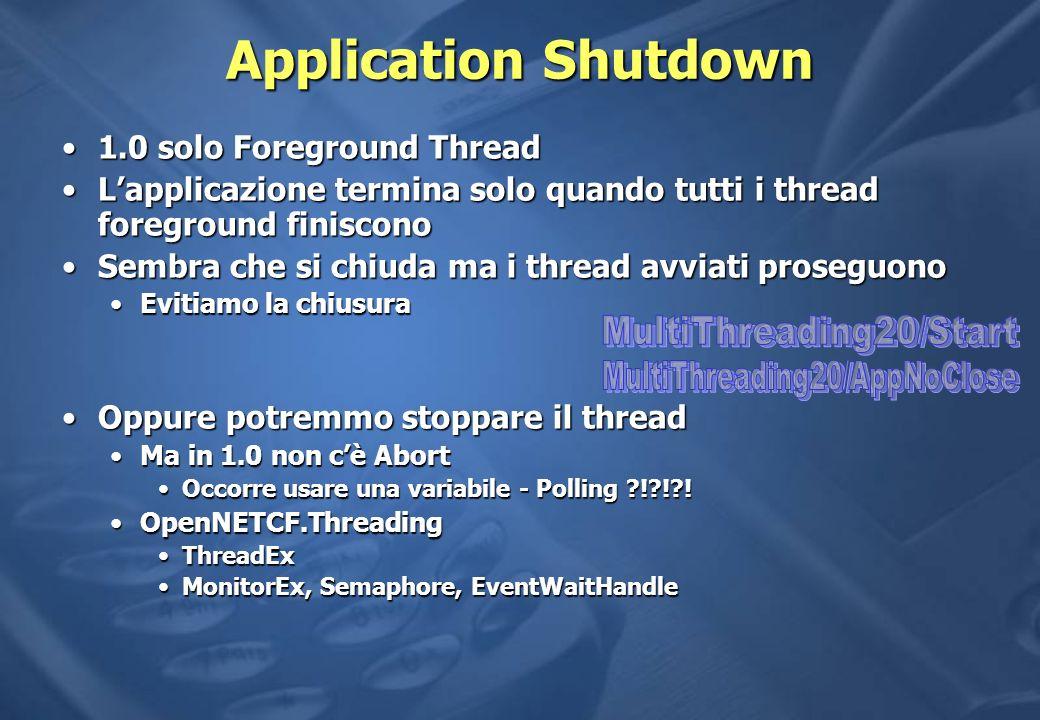 Application Shutdown 1.0 solo Foreground Thread1.0 solo Foreground Thread Lapplicazione termina solo quando tutti i thread foreground finisconoLapplicazione termina solo quando tutti i thread foreground finiscono Sembra che si chiuda ma i thread avviati proseguonoSembra che si chiuda ma i thread avviati proseguono Evitiamo la chiusuraEvitiamo la chiusura Oppure potremmo stoppare il threadOppure potremmo stoppare il thread Ma in 1.0 non cè AbortMa in 1.0 non cè Abort Occorre usare una variabile - Polling ! ! !Occorre usare una variabile - Polling ! ! .
