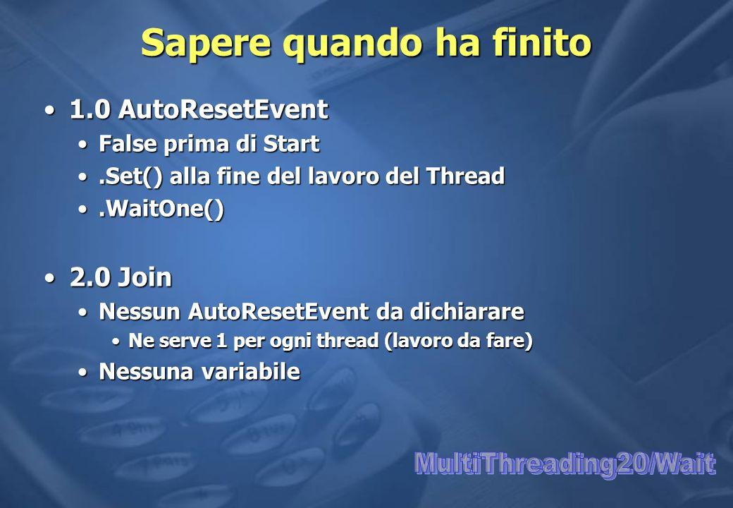 Sapere quando ha finito 1.0 AutoResetEvent1.0 AutoResetEvent False prima di StartFalse prima di Start.Set() alla fine del lavoro del Thread.Set() alla fine del lavoro del Thread.WaitOne().WaitOne() 2.0 Join2.0 Join Nessun AutoResetEvent da dichiarareNessun AutoResetEvent da dichiarare Ne serve 1 per ogni thread (lavoro da fare)Ne serve 1 per ogni thread (lavoro da fare) Nessuna variabileNessuna variabile