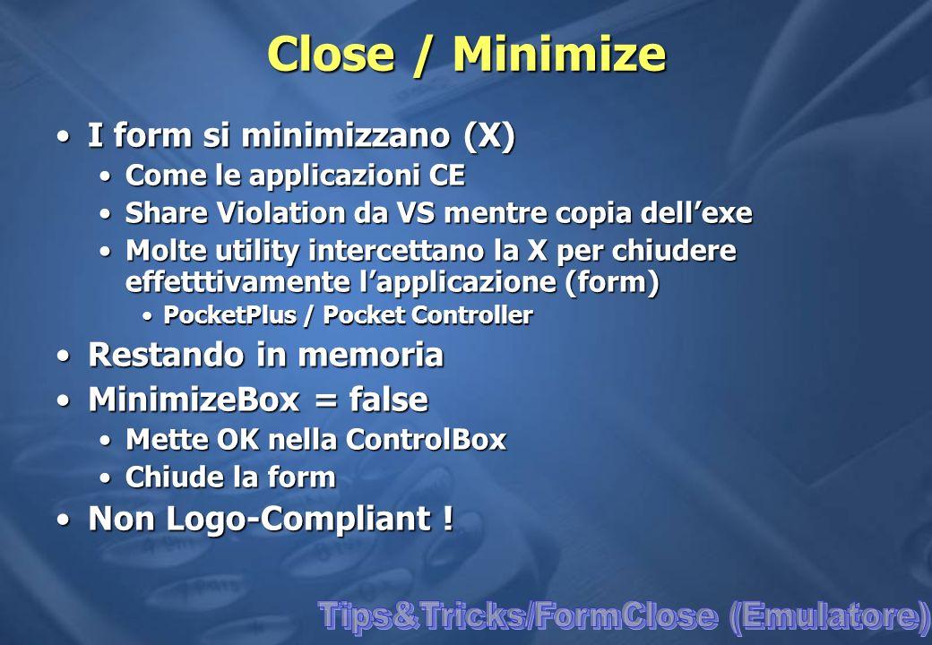 Close / Minimize I form si minimizzano (X)I form si minimizzano (X) Come le applicazioni CECome le applicazioni CE Share Violation da VS mentre copia dellexeShare Violation da VS mentre copia dellexe Molte utility intercettano la X per chiudere effetttivamente lapplicazione (form)Molte utility intercettano la X per chiudere effetttivamente lapplicazione (form) PocketPlus / Pocket ControllerPocketPlus / Pocket Controller Restando in memoriaRestando in memoria MinimizeBox = falseMinimizeBox = false Mette OK nella ControlBoxMette OK nella ControlBox Chiude la formChiude la form Non Logo-Compliant !Non Logo-Compliant !