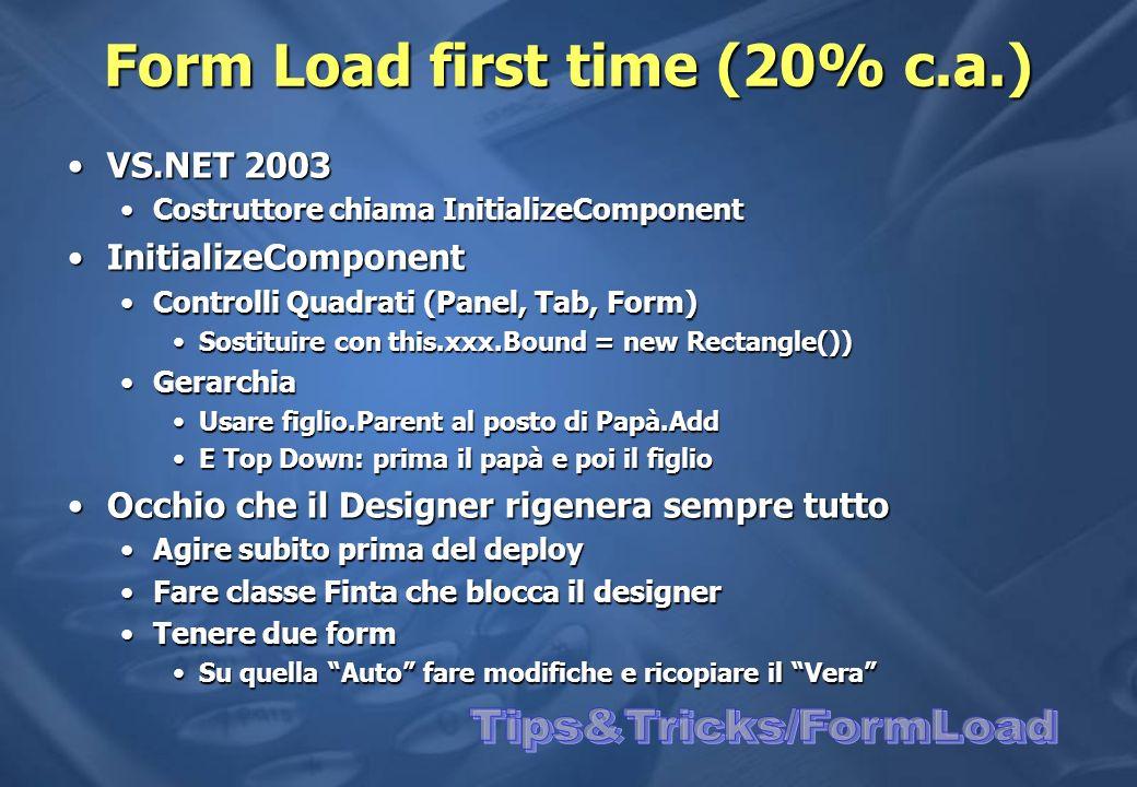 Form Load first time (20% c.a.) VS.NET 2003VS.NET 2003 Costruttore chiama InitializeComponentCostruttore chiama InitializeComponent InitializeComponentInitializeComponent Controlli Quadrati (Panel, Tab, Form)Controlli Quadrati (Panel, Tab, Form) Sostituire con this.xxx.Bound = new Rectangle())Sostituire con this.xxx.Bound = new Rectangle()) GerarchiaGerarchia Usare figlio.Parent al posto di Papà.AddUsare figlio.Parent al posto di Papà.Add E Top Down: prima il papà e poi il figlioE Top Down: prima il papà e poi il figlio Occhio che il Designer rigenera sempre tuttoOcchio che il Designer rigenera sempre tutto Agire subito prima del deployAgire subito prima del deploy Fare classe Finta che blocca il designerFare classe Finta che blocca il designer Tenere due formTenere due form Su quella Auto fare modifiche e ricopiare il VeraSu quella Auto fare modifiche e ricopiare il Vera