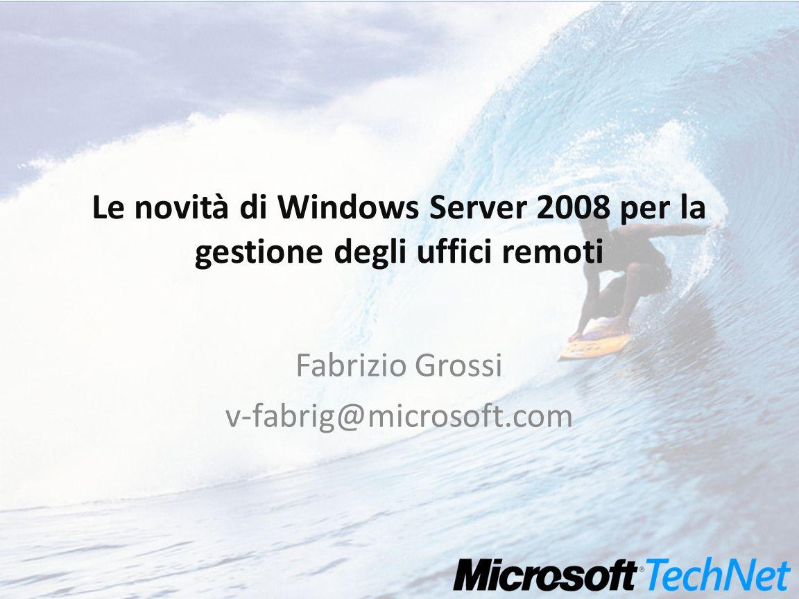 Le novità di Windows Server 2008 per la gestione degli uffici remoti Fabrizio Grossi v-fabrig@microsoft.com