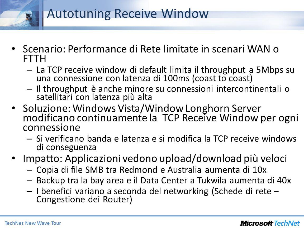 TechNet New Wave Tour Autotuning Receive Window Scenario: Performance di Rete limitate in scenari WAN o FTTH – La TCP receive window di default limita il throughput a 5Mbps su una connessione con latenza di 100ms (coast to coast) – Il throughput è anche minore su connessioni intercontinentali o satellitari con latenza più alta Soluzione: Windows Vista/Window Longhorn Server modificano continuamente la TCP Receive Window per ogni connessione – Si verificano banda e latenza e si modifica la TCP receive windows di conseguenza Impatto: Applicazioni vedono upload/download più veloci – Copia di file SMB tra Redmond e Australia aumenta di 10x – Backup tra la bay area e il Data Center a Tukwila aumenta di 40x – I benefici variano a seconda del networking (Schede di rete – Congestione dei Router)