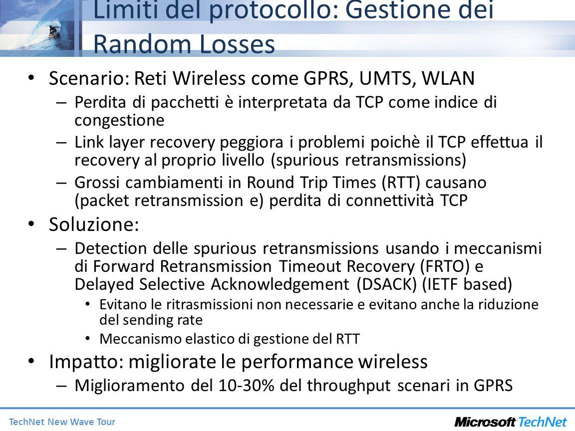 TechNet New Wave Tour Limiti del protocollo: Gestione dei Random Losses Scenario: Reti Wireless come GPRS, UMTS, WLAN – Perdita di pacchetti è interpretata da TCP come indice di congestione – Link layer recovery peggiora i problemi poichè il TCP effettua il recovery al proprio livello (spurious retransmissions) – Grossi cambiamenti in Round Trip Times (RTT) causano (packet retransmission e) perdita di connettività TCP Soluzione: – Detection delle spurious retransmissions usando i meccanismi di Forward Retransmission Timeout Recovery (FRTO) e Delayed Selective Acknowledgement (DSACK) (IETF based) Evitano le ritrasmissioni non necessarie e evitano anche la riduzione del sending rate Meccanismo elastico di gestione del RTT Impatto: migliorate le performance wireless – Miglioramento del 10-30% del throughput scenari in GPRS