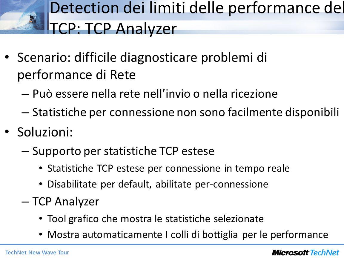 TechNet New Wave Tour Detection dei limiti delle performance del TCP: TCP Analyzer Scenario: difficile diagnosticare problemi di performance di Rete – Può essere nella rete nellinvio o nella ricezione – Statistiche per connessione non sono facilmente disponibili Soluzioni: – Supporto per statistiche TCP estese Statistiche TCP estese per connessione in tempo reale Disabilitate per default, abilitate per-connessione – TCP Analyzer Tool grafico che mostra le statistiche selezionate Mostra automaticamente I colli di bottiglia per le performance