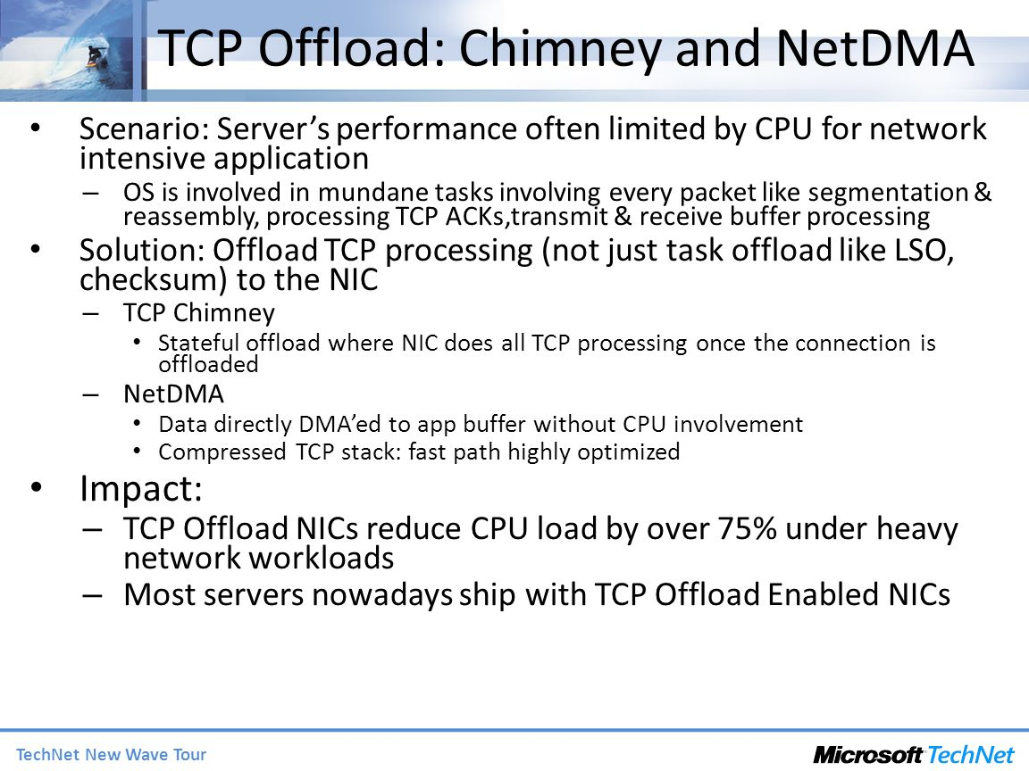 TechNet New Wave Tour TCP Offload: Chimney and NetDMA Scenario: Servers performance often limited by CPU for network intensive application – OS is involved in mundane tasks involving every packet like segmentation & reassembly, processing TCP ACKs,transmit & receive buffer processing Solution: Offload TCP processing (not just task offload like LSO, checksum) to the NIC – TCP Chimney Stateful offload where NIC does all TCP processing once the connection is offloaded – NetDMA Data directly DMAed to app buffer without CPU involvement Compressed TCP stack: fast path highly optimized Impact: – TCP Offload NICs reduce CPU load by over 75% under heavy network workloads – Most servers nowadays ship with TCP Offload Enabled NICs