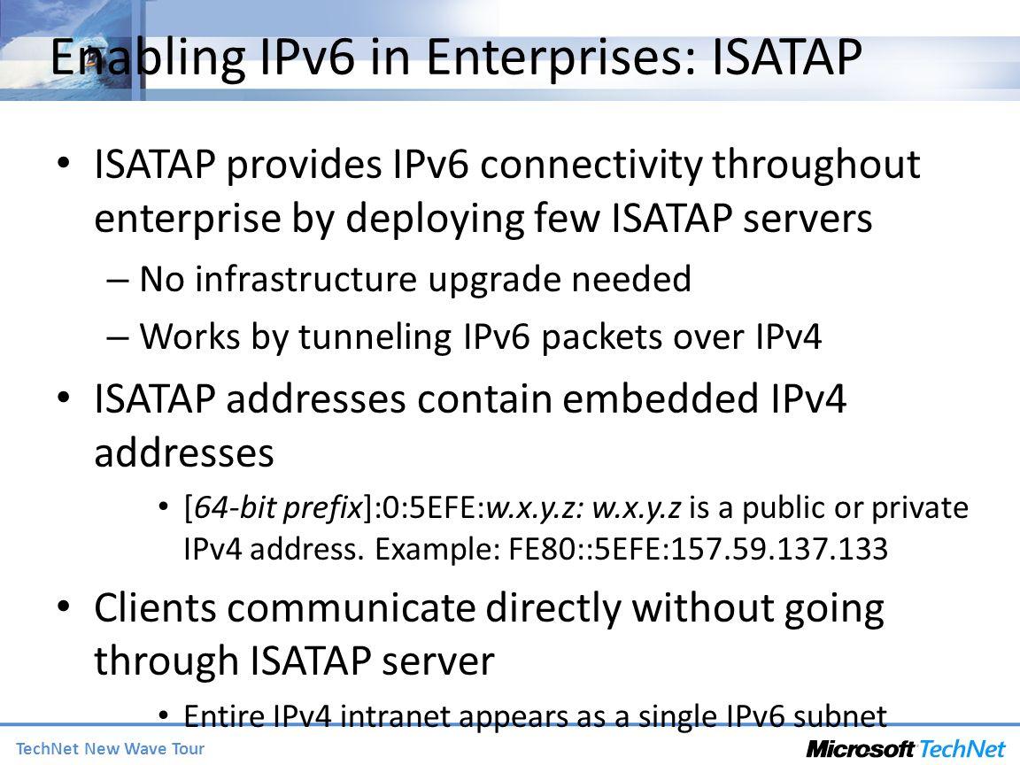 TechNet New Wave Tour Enabling IPv6 in Enterprises: ISATAP ISATAP provides IPv6 connectivity throughout enterprise by deploying few ISATAP servers – N