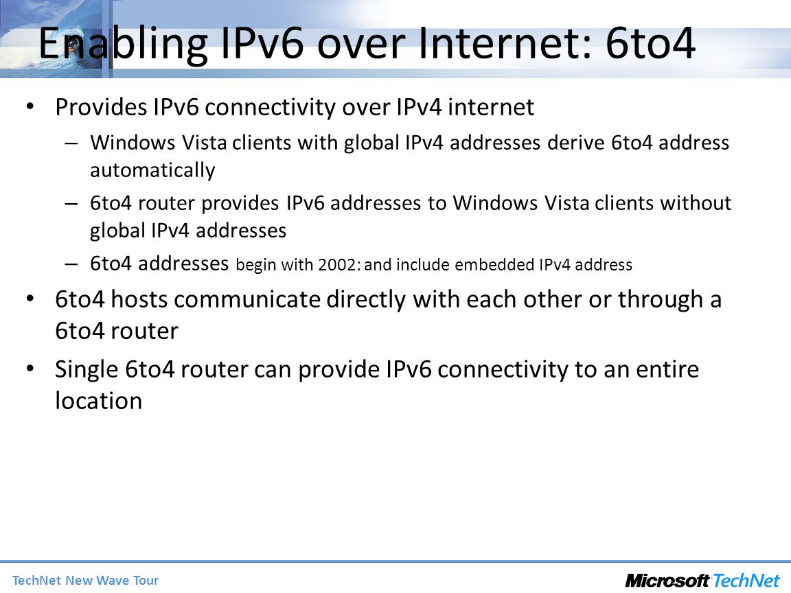 TechNet New Wave Tour Enabling IPv6 over Internet: 6to4 Provides IPv6 connectivity over IPv4 internet – Windows Vista clients with global IPv4 addresses derive 6to4 address automatically – 6to4 router provides IPv6 addresses to Windows Vista clients without global IPv4 addresses – 6to4 addresses begin with 2002: and include embedded IPv4 address 6to4 hosts communicate directly with each other or through a 6to4 router Single 6to4 router can provide IPv6 connectivity to an entire location