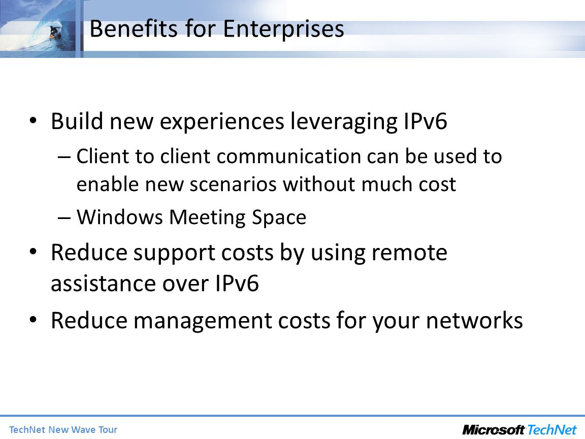 TechNet New Wave Tour Benefits for Enterprises Build new experiences leveraging IPv6 – Client to client communication can be used to enable new scenarios without much cost – Windows Meeting Space Reduce support costs by using remote assistance over IPv6 Reduce management costs for your networks