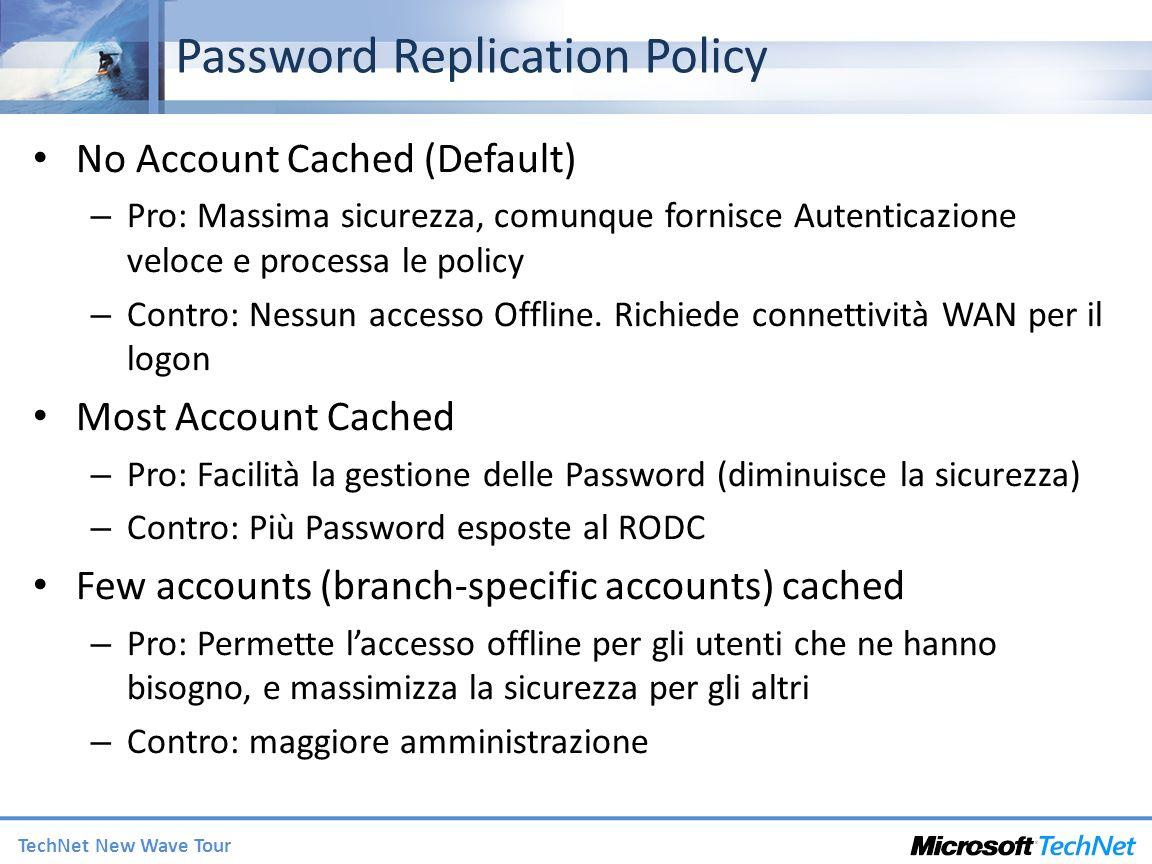 TechNet New Wave Tour Password Replication Policy No Account Cached (Default) – Pro: Massima sicurezza, comunque fornisce Autenticazione veloce e processa le policy – Contro: Nessun accesso Offline.