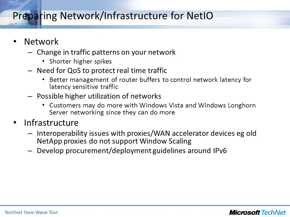TechNet New Wave Tour Preparing Network/Infrastructure for NetIO Network – Change in traffic patterns on your network Shorter higher spikes – Need for