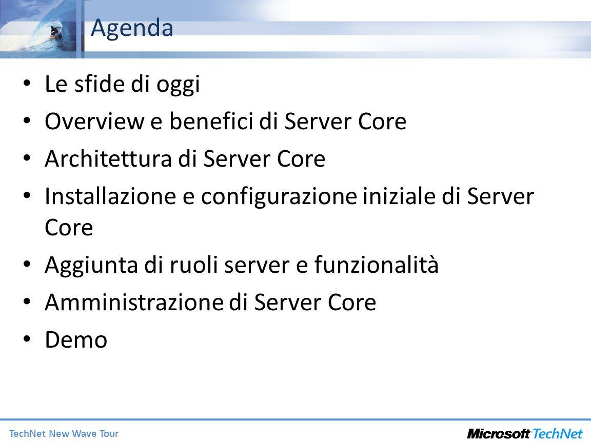 TechNet New Wave Tour Agenda Le sfide di oggi Overview e benefici di Server Core Architettura di Server Core Installazione e configurazione iniziale di Server Core Aggiunta di ruoli server e funzionalità Amministrazione di Server Core Demo