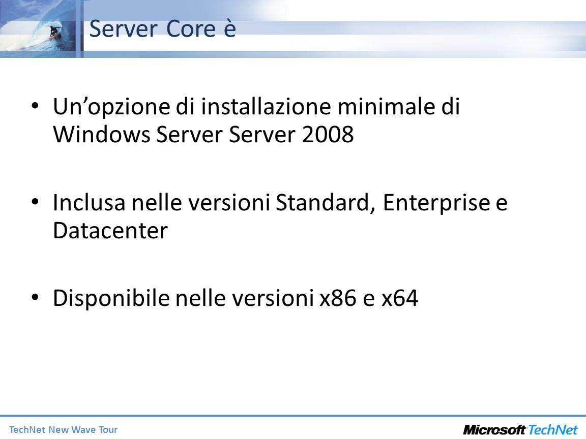 TechNet New Wave Tour Server Core è Unopzione di installazione minimale di Windows Server Server 2008 Inclusa nelle versioni Standard, Enterprise e Datacenter Disponibile nelle versioni x86 e x64