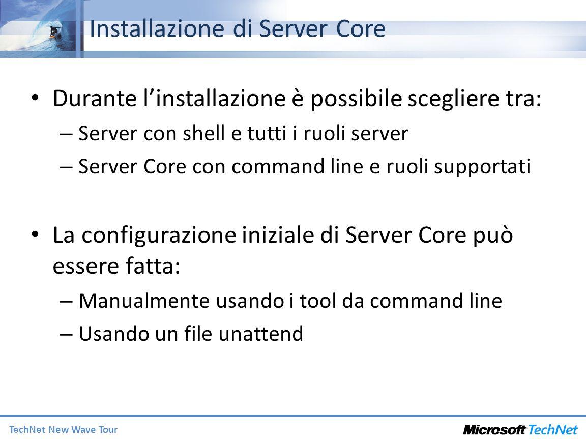 TechNet New Wave Tour Installazione di Server Core Durante linstallazione è possibile scegliere tra: – Server con shell e tutti i ruoli server – Server Core con command line e ruoli supportati La configurazione iniziale di Server Core può essere fatta: – Manualmente usando i tool da command line – Usando un file unattend
