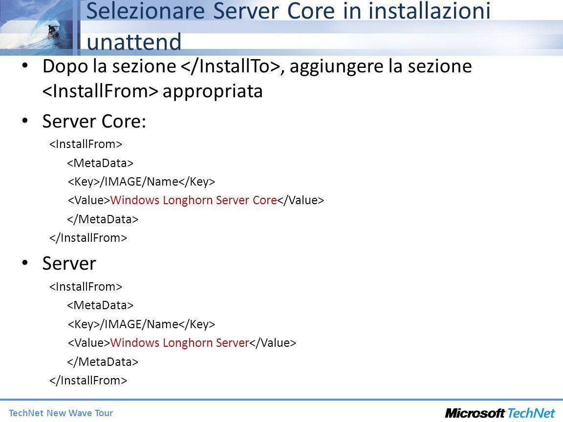 TechNet New Wave Tour Selezionare Server Core in installazioni unattend Dopo la sezione, aggiungere la sezione appropriata Server Core: /IMAGE/Name Windows Longhorn Server Core Server /IMAGE/Name Windows Longhorn Server