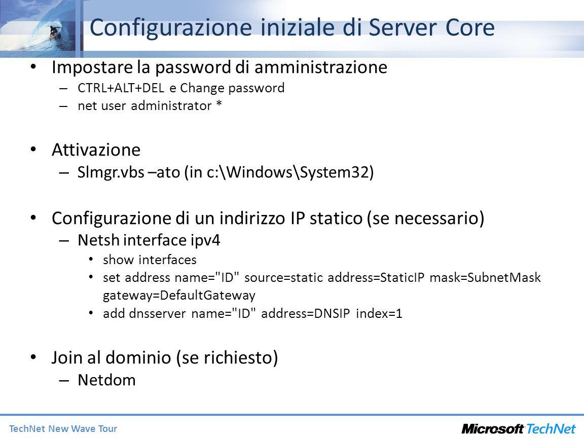 TechNet New Wave Tour Configurazione iniziale di Server Core Impostare la password di amministrazione – CTRL+ALT+DEL e Change password – net user administrator * Attivazione – Slmgr.vbs –ato (in c:\Windows\System32) Configurazione di un indirizzo IP statico (se necessario) – Netsh interface ipv4 show interfaces set address name= ID source=static address=StaticIP mask=SubnetMask gateway=DefaultGateway add dnsserver name= ID address=DNSIP index=1 Join al dominio (se richiesto) – Netdom