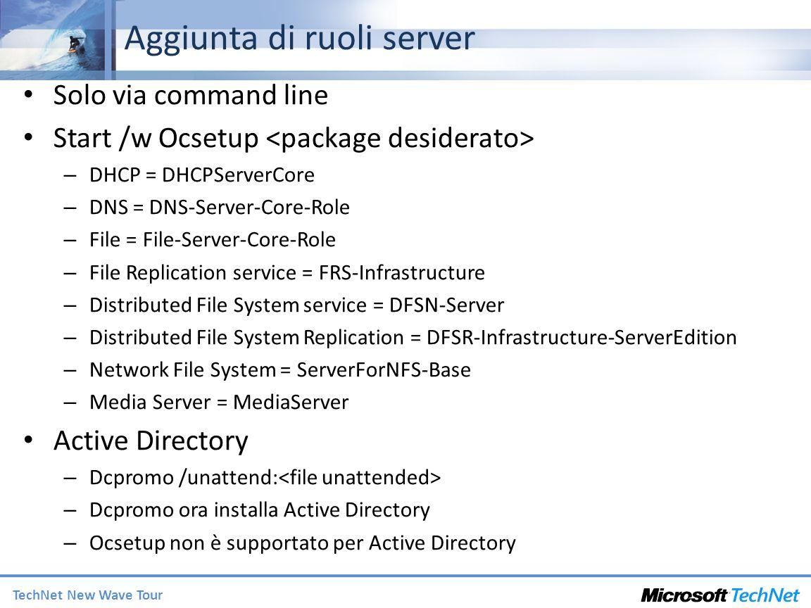 TechNet New Wave Tour Aggiunta di ruoli server Solo via command line Start /w Ocsetup – DHCP = DHCPServerCore – DNS = DNS-Server-Core-Role – File = Fi