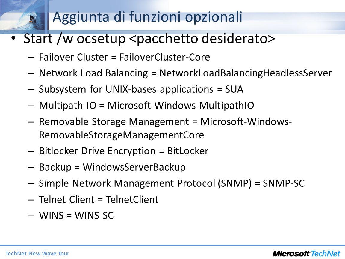 TechNet New Wave Tour Aggiunta di funzioni opzionali Start /w ocsetup – Failover Cluster = FailoverCluster-Core – Network Load Balancing = NetworkLoadBalancingHeadlessServer – Subsystem for UNIX-bases applications = SUA – Multipath IO = Microsoft-Windows-MultipathIO – Removable Storage Management = Microsoft-Windows- RemovableStorageManagementCore – Bitlocker Drive Encryption = BitLocker – Backup = WindowsServerBackup – Simple Network Management Protocol (SNMP) = SNMP-SC – Telnet Client = TelnetClient – WINS = WINS-SC
