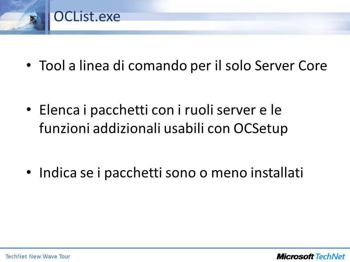 TechNet New Wave Tour OCList.exe Tool a linea di comando per il solo Server Core Elenca i pacchetti con i ruoli server e le funzioni addizionali usabili con OCSetup Indica se i pacchetti sono o meno installati