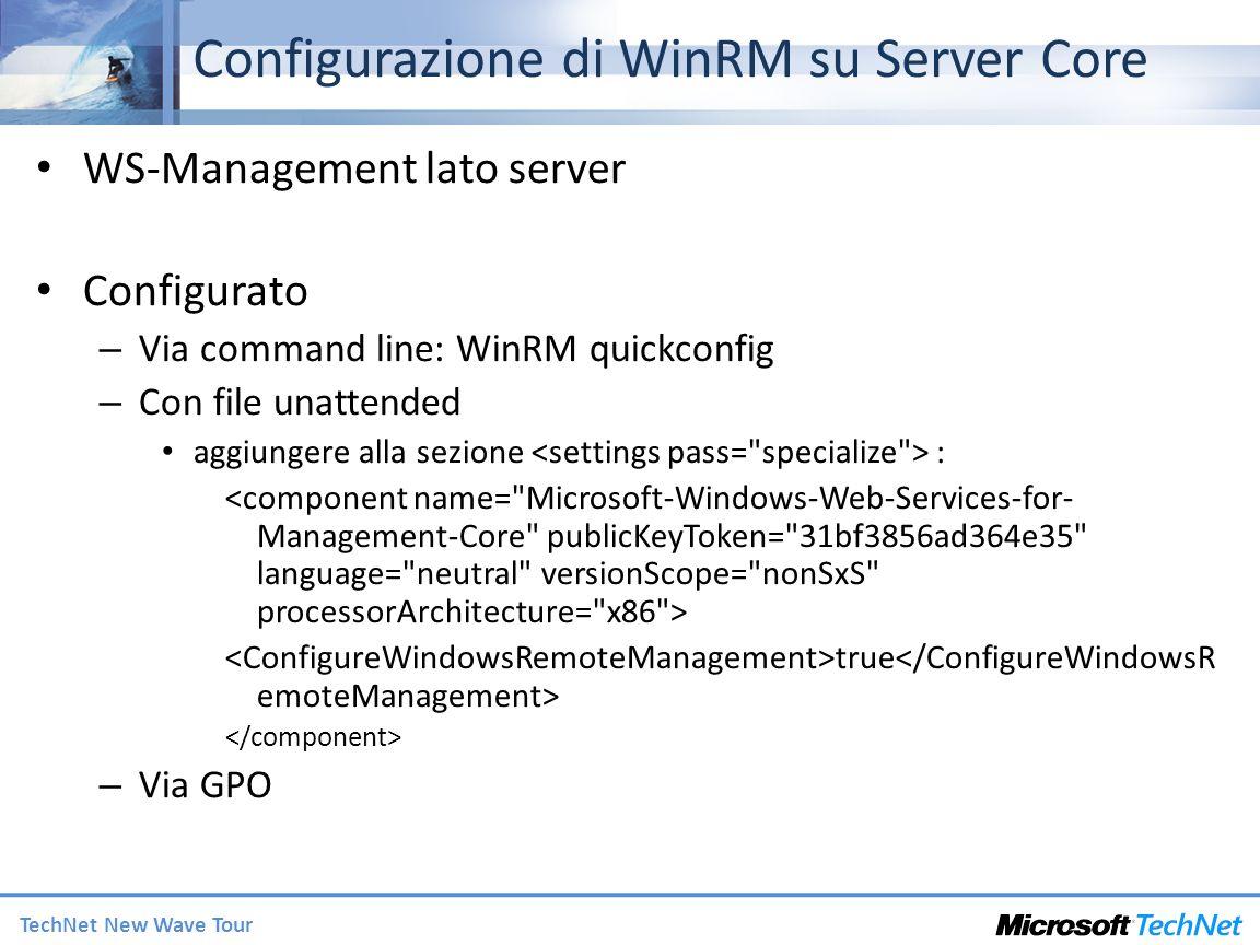 TechNet New Wave Tour Configurazione di WinRM su Server Core WS-Management lato server Configurato – Via command line: WinRM quickconfig – Con file unattended aggiungere alla sezione : true – Via GPO