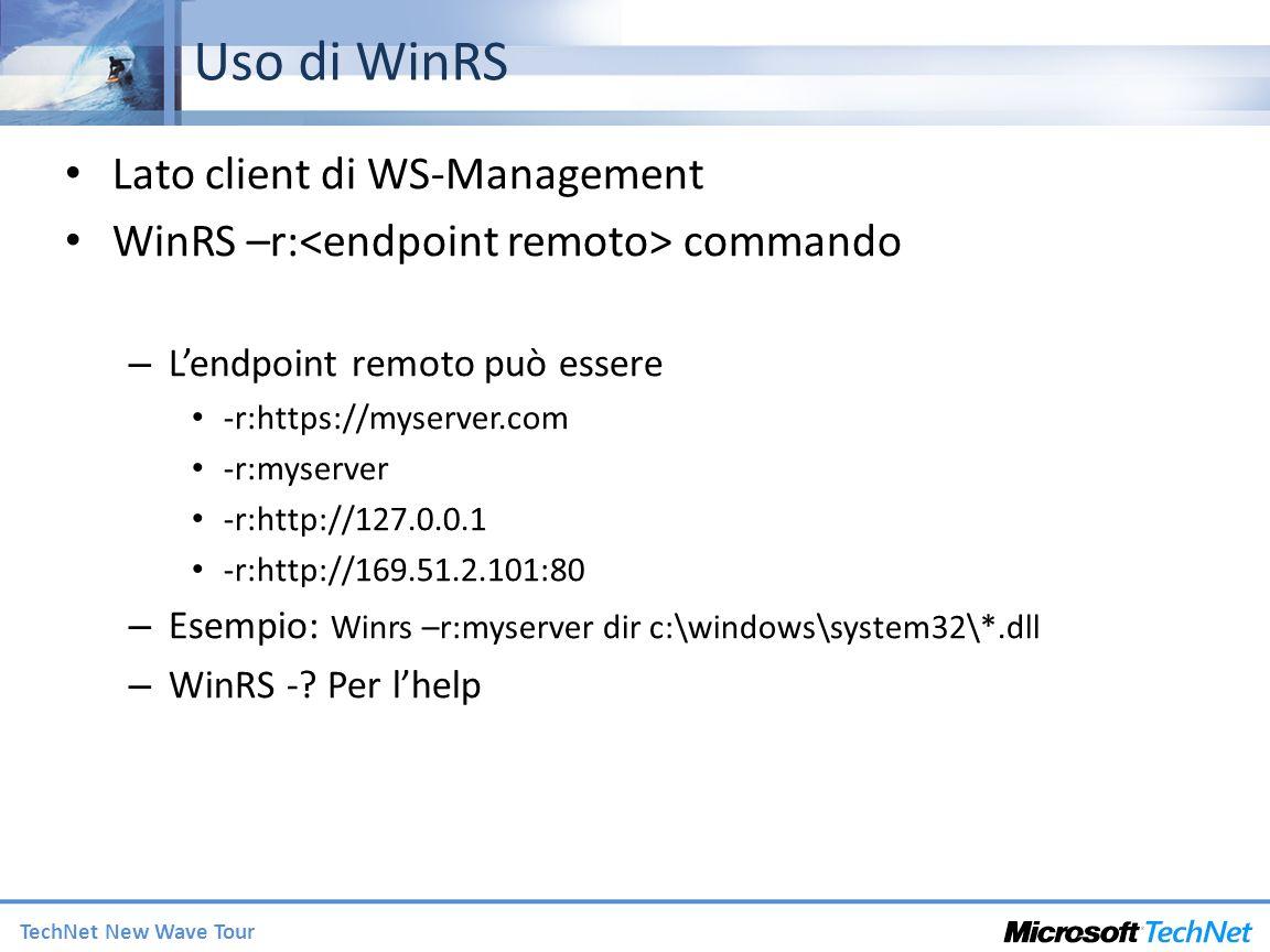 TechNet New Wave Tour Uso di WinRS Lato client di WS-Management WinRS –r: commando – Lendpoint remoto può essere -r:https://myserver.com -r:myserver -r:http://127.0.0.1 -r:http://169.51.2.101:80 – Esempio: Winrs –r:myserver dir c:\windows\system32\*.dll – WinRS -.