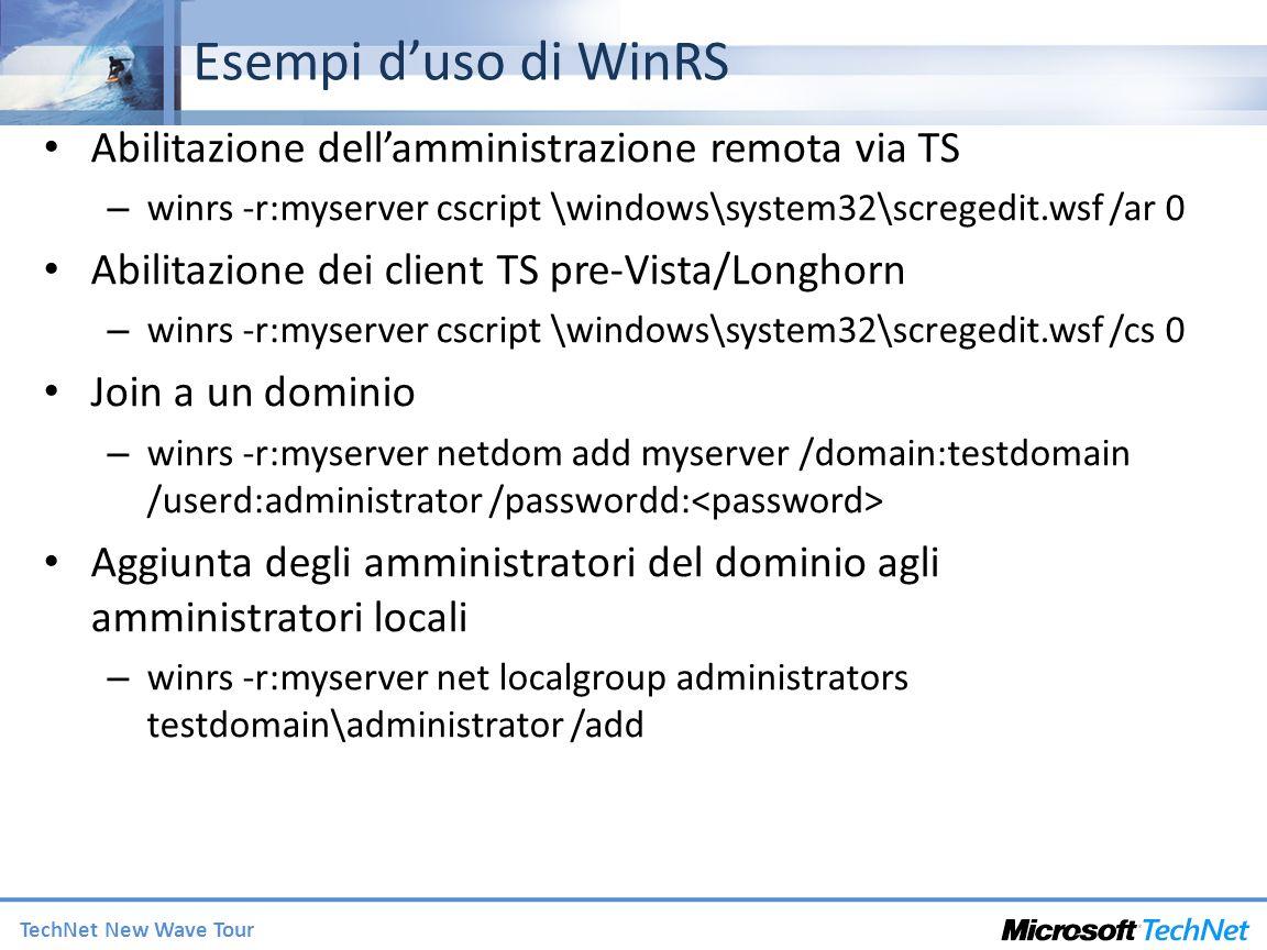 TechNet New Wave Tour Esempi duso di WinRS Abilitazione dellamministrazione remota via TS – winrs -r:myserver cscript \windows\system32\scregedit.wsf /ar 0 Abilitazione dei client TS pre-Vista/Longhorn – winrs -r:myserver cscript \windows\system32\scregedit.wsf /cs 0 Join a un dominio – winrs -r:myserver netdom add myserver /domain:testdomain /userd:administrator /passwordd: Aggiunta degli amministratori del dominio agli amministratori locali – winrs -r:myserver net localgroup administrators testdomain\administrator /add