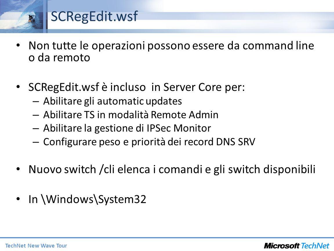 TechNet New Wave Tour SCRegEdit.wsf Non tutte le operazioni possono essere da command line o da remoto SCRegEdit.wsf è incluso in Server Core per: – Abilitare gli automatic updates – Abilitare TS in modalità Remote Admin – Abilitare la gestione di IPSec Monitor – Configurare peso e priorità dei record DNS SRV Nuovo switch /cli elenca i comandi e gli switch disponibili In \Windows\System32