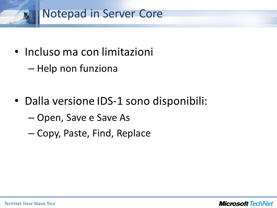 TechNet New Wave Tour Notepad in Server Core Incluso ma con limitazioni – Help non funziona Dalla versione IDS-1 sono disponibili: – Open, Save e Save