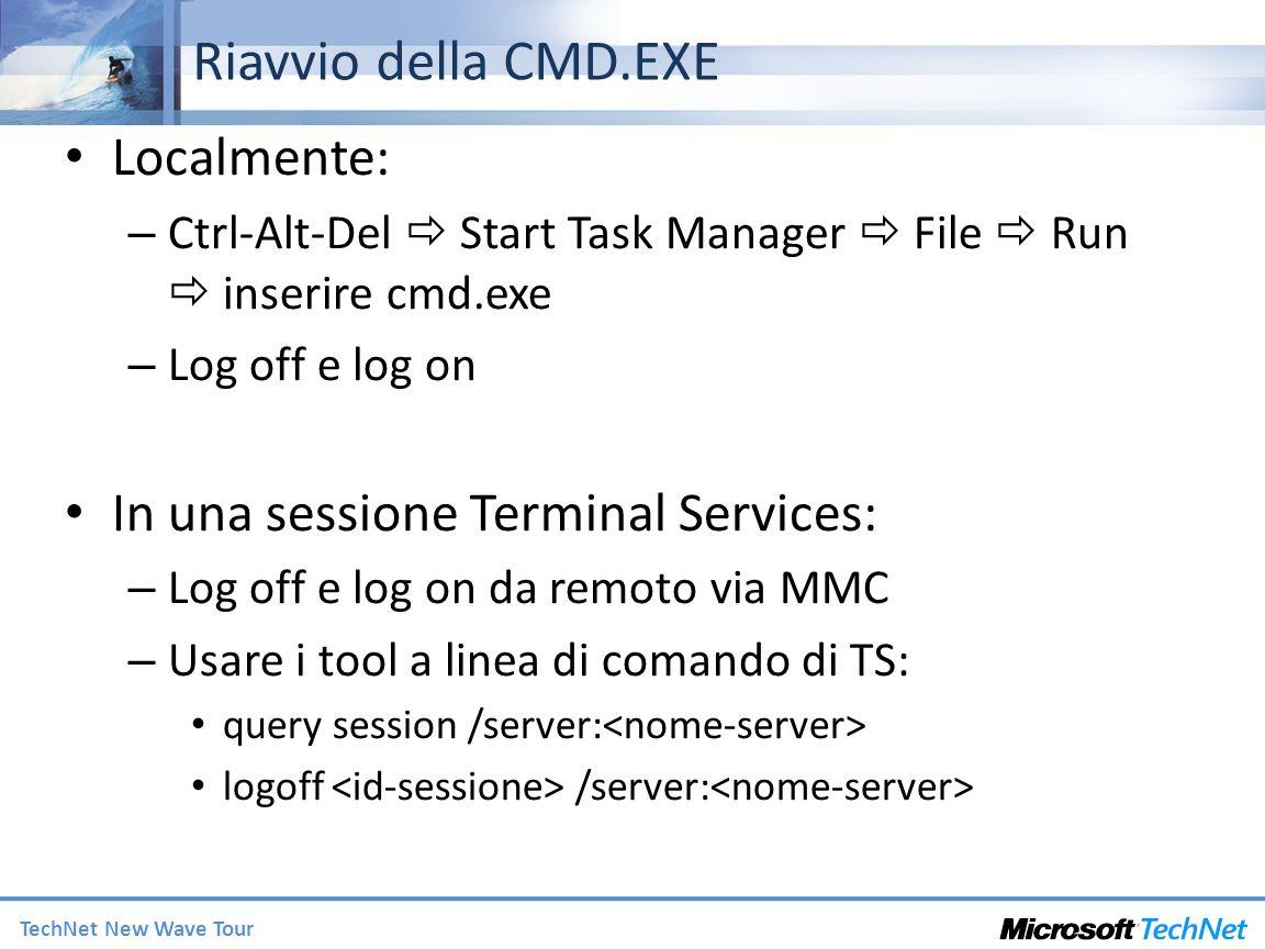 TechNet New Wave Tour Riavvio della CMD.EXE Localmente: – Ctrl-Alt-Del Start Task Manager File Run inserire cmd.exe – Log off e log on In una sessione Terminal Services: – Log off e log on da remoto via MMC – Usare i tool a linea di comando di TS: query session /server: logoff /server: