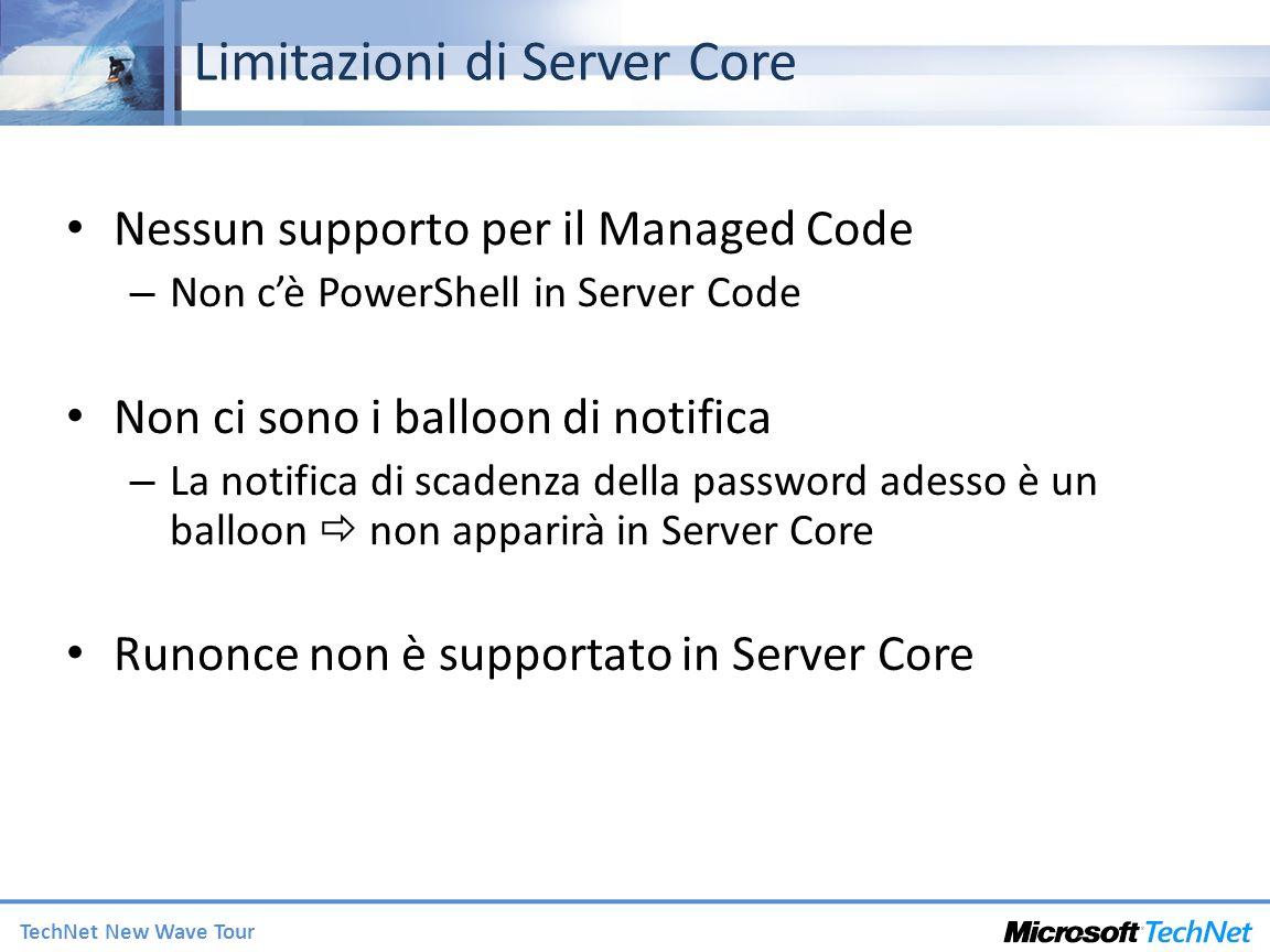 TechNet New Wave Tour Limitazioni di Server Core Nessun supporto per il Managed Code – Non cè PowerShell in Server Code Non ci sono i balloon di notifica – La notifica di scadenza della password adesso è un balloon non apparirà in Server Core Runonce non è supportato in Server Core
