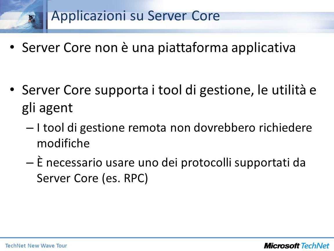 TechNet New Wave Tour Applicazioni su Server Core Server Core non è una piattaforma applicativa Server Core supporta i tool di gestione, le utilità e gli agent – I tool di gestione remota non dovrebbero richiedere modifiche – È necessario usare uno dei protocolli supportati da Server Core (es.