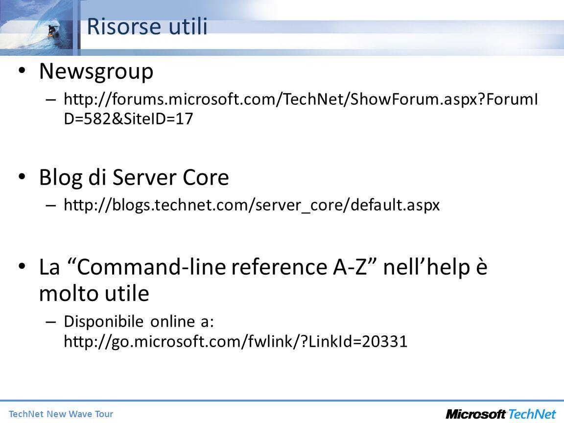 TechNet New Wave Tour Risorse utili Newsgroup – http://forums.microsoft.com/TechNet/ShowForum.aspx?ForumI D=582&SiteID=17 Blog di Server Core – http://blogs.technet.com/server_core/default.aspx La Command-line reference A-Z nellhelp è molto utile – Disponibile online a: http://go.microsoft.com/fwlink/?LinkId=20331