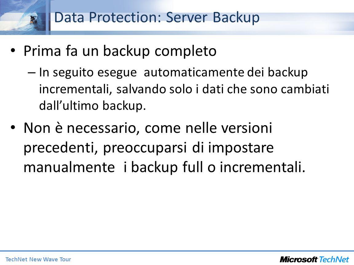 TechNet New Wave Tour Data Protection: Server Backup Prima fa un backup completo – In seguito esegue automaticamente dei backup incrementali, salvando solo i dati che sono cambiati dallultimo backup.