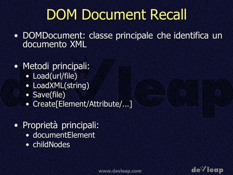 www.devleap.com DOM Document Recall DOMDocument: classe principale che identifica un documento XMLDOMDocument: classe principale che identifica un documento XML Metodi principali:Metodi principali: Load(url/file)Load(url/file) LoadXML(string)LoadXML(string) Save(file)Save(file) Create[Element/Attribute/...]Create[Element/Attribute/...] Proprietà principali:Proprietà principali: documentElementdocumentElement childNodeschildNodes
