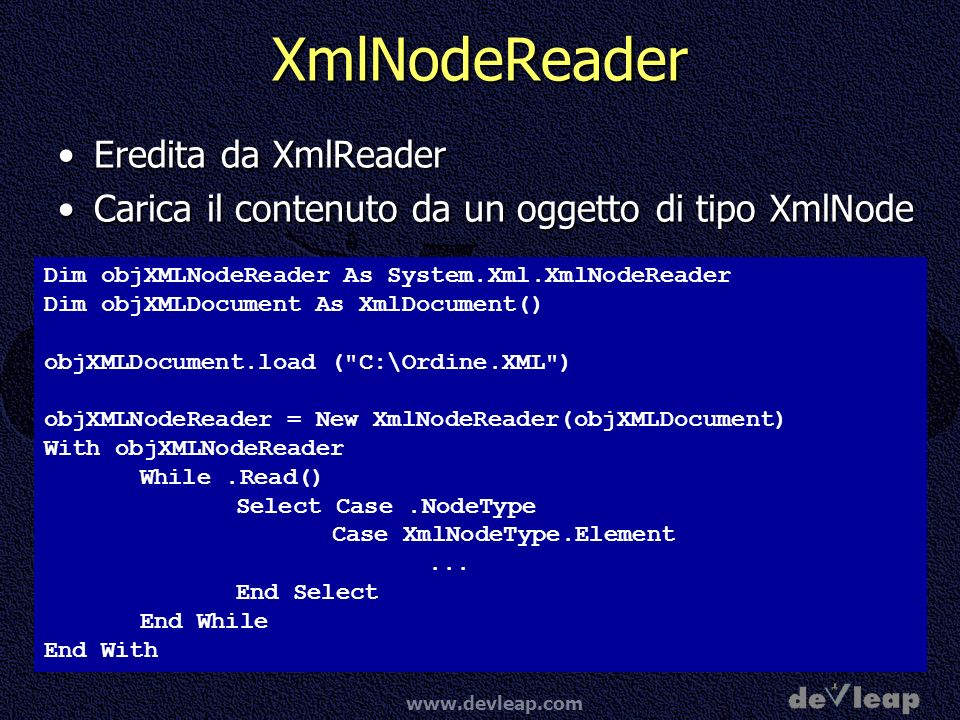 www.devleap.com XmlNodeReader Eredita da XmlReaderEredita da XmlReader Carica il contenuto da un oggetto di tipo XmlNodeCarica il contenuto da un oggetto di tipo XmlNode Dim objXMLNodeReader As System.Xml.XmlNodeReader Dim objXMLDocument As XmlDocument() objXMLDocument.load ( C:\Ordine.XML ) objXMLNodeReader = New XmlNodeReader(objXMLDocument) With objXMLNodeReader While.Read() Select Case.NodeType Case XmlNodeType.Element...
